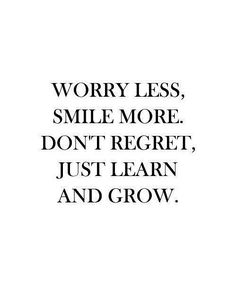 Worry less, smile more. Don't regret, just learn and grow.
