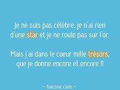 Je ne suis pas célèbre, je n'ai rien d'une star et je ne roule pas sur l'or. Mais j'ai dans le coeur mille trésors que je donne encore et encore !!
