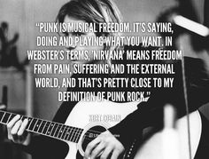 Punk is musical freedom. It's saying, doing and playing what you want. In Webster's terms, 'nirvana' means freedom from pain, suffering and the external world, and that's pretty close to my definition of Punk Rock. - Kurt Cobain at Lifehack QuotesMore great quotes at quotes.lifehack.org/by-author/kurt-cobain/