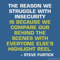 """The reason we struggle with insecurity is because we compare our behind the scenes with everyone else's highlight reel."" –- Steve Furtick"
