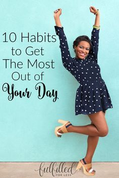 Tired of spinning your wheels, never going to bed satisfied with your day? Read here for ten daily habits you can adopt to get the most out of your day!