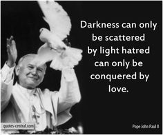 Darkness can only be scattered by light hatred can only be conquered by love. John Paul II
