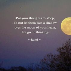 "Inspiring quote by Rumi: ""Put your thoughts to sleep. Do not let them cast a shadow over the moon of your heart. Let go of thinking. Rumi Quotes, Life Quotes, Inspirational Quotes, Motivational, Affirmation Quotes, Yoga Quotes, Kahlil Gibran, Great Quotes, Quotes To Live By"