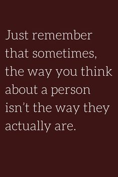 Quotes Just remember that sometimes, the way you think about a person isn't the way they actually are.