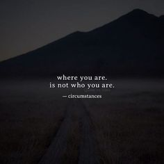 where you are. is not who you are. — circumstances —via http://ift.tt/2eY7hg4