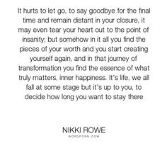 """Nikki Rowe - """"It hurts to let go, to say goodbye for the final time and remain distant in your..."""". quotes, wise-words, empowerment, letting-go, sad, growth, relationship, love-quotes, life-quotes, let-go, move-on, new-beginnings, love, raw, quote-of-the-day, truth-quotes, refresh, inner-happiness, good-bye, words-for-her, deep-quotes, start-again, move-on-quotes, soulful-words"""