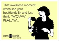 That awesome moment when see your boyfriends Ex and just think 'WOWW REALLY??'... Hahahahaha! And my friends. His friends said thank goodness he got rid of the crazy yeti.