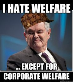 I hate welfare ... except for corporate welfare.  Scumbag Gingrich