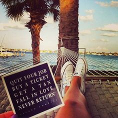Quit your job, buy a ticket, get a tan, fall in love, never return