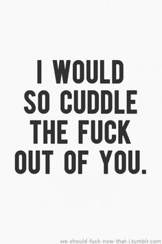 Cuddle the fuck out of you!