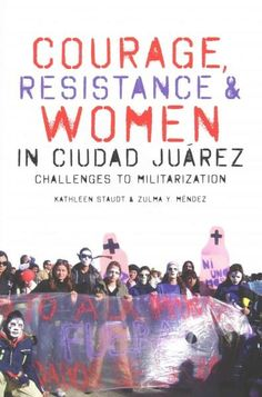 Courage, Resistance, and Women in Ciudad Juarez: Challenges to Militarization