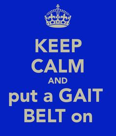KEEP CALM AND put a GAIT  BELT on