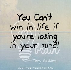 You can't win in life if you're losing in your mind! -Tony Gaskins