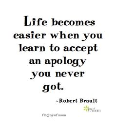 Life becomes easier when you learn to accept an apology you never got. ~ Robert Brault <3 More fantastic quotes on Joy of Mom! <3 https://www.facebook.com/joyofmom  #life #wordsofwisdom #quotes #robertbrault #joyofmom