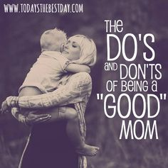 The Do's and Don'ts of Being a GOOD mom - LOVE this! Every mom should read <3