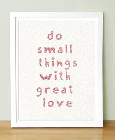 To do small things with great love is better than to do great things with small love. I think Mother Teresa?