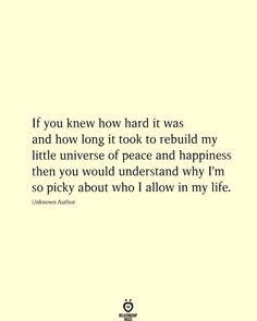 If you knew how hard it was and how long it took to rebuild my little universe of peace and happiness then you would understand why I'm so picky about who I allow in my life. Living Your Life Quotes, Work Life Quotes, Life Is Too Short Quotes, Life Quotes To Live By, Peace Quotes, Now Quotes, Hard Quotes, Inspiring Quotes About Life, Inspirational Quotes