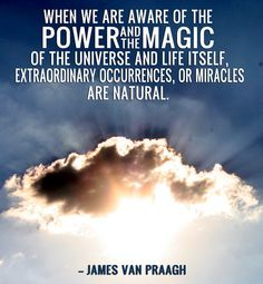 When we are aware of the power and the magic of the universe, and life itself, extraordinary occurrences, or miracles, are natural.  --JVP