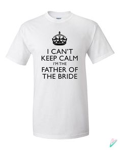I Can't Keep Calm Im Father of the Bride T-shirt Tshirt Tee Shirt Gift Christmas Shower Daughter Wedding Bride Dad Papa Child Keep Calm Cute