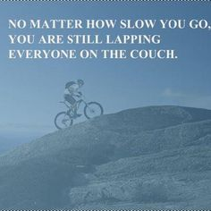 No matter how slow you go, you are still lapping everyone on the couch. #MTB #motivation