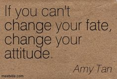 If you can't change your fate, change your attitude.