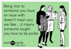 Being nice to someone you have an issue with doesn't mean you are fake ... it means someone taught you how to be polite.
