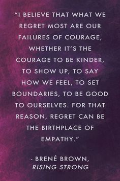 """""""I believe that what we regret most are our failures of courage, whether it's the courage to be kinder, to show up, to say how we feel, to set boundaries, to be good to ourselves. For that reason, regret can be the birthplace of empathy."""" Brené Brown, Rising Strong"""