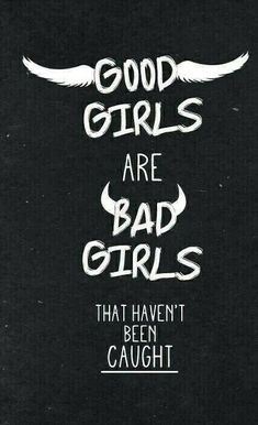 Good girls are bad girls that haven't been caught.