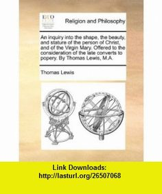 An inquiry into the shape, the beauty, and stature of the person of Christ, and of the Virgin Mary. Offered to the consideration of the late converts to popery. By Thomas Lewis, M.A. (9781140857488) Thomas Lewis , ISBN-10: 1140857487  , ISBN-13: 978-1140857488 ,  , tutorials , pdf , ebook , torrent , downloads , rapidshare , filesonic , hotfile , megaupload , fileserve