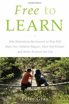 Free to Learn: Why Unleashing the Instinct to Play Will Make Our Children Happier, More Self-Reliant, and Better Students for Life by Peter Gray #Books #Education