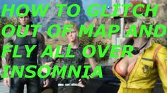 Final Fantasy XV How To Glitch Out Of Map In INSOMNIA and FLY all over t...