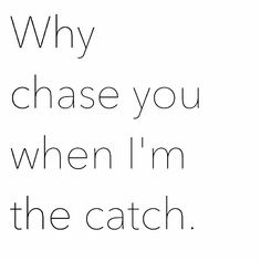 I told you I was done chasing after you.