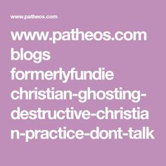 www.patheos.com blogs formerlyfundie christian-ghosting-destructive-christian-practice-dont-talk