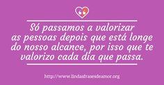 Só passamos a valorizar as pessoas depois que está longe do nosso alcance, por isso que te valorizo cada dia que passa. http://www.lindasfrasesdeamor.org/mensagens/amor/tristes