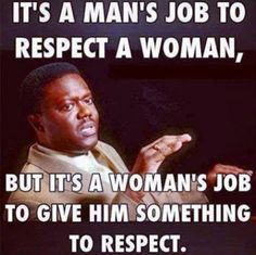 I give something (ok a lot of things) to be respected...and I am. I can honestly say, I am as respected as any woman can be. Yea, it may make things hard/awkward, but I wouldn't have it any other way