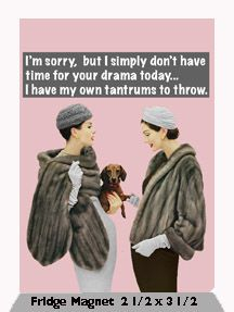I'm sorry, but I simply don't have time for your drama today...I have my own tantrums to throw. Fridge Magnet