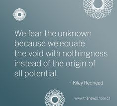 We fear the unknown because we equate it with nothingness instead of the origin of all potential. ~ Kiley Redhead