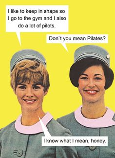 I like to stay in shape so I go to the gym and do a lot of pilots. Don't you mean Pilates? I know what I mean.