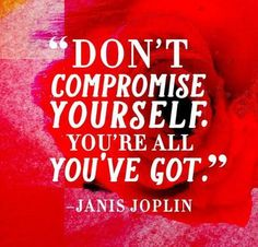 """Don't compromise yourself. You're all you've got."""