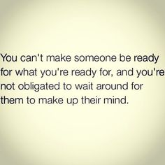 """You can't make someone be ready for what you're ready for, and you're not obligated to wait around for them to make up their mind."""