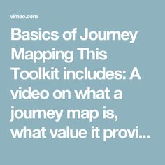 Basics of Journey Mapping  This Toolkit includes:  A video on what a journey map is, what value it provides and how to create one.   A cheat sheet on the basic aspects of a journey map.  A template of a journey map that you can print out and use in a pen an paper workshop.  An example of a journey map.