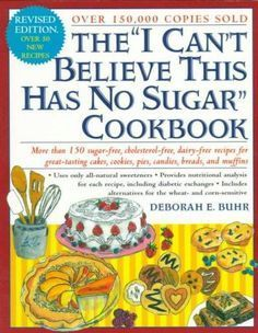 "The ""I Can't Believe This Has No Sugar"" Cookbook: More Than 150 Sugar-Free, Cholesterol-Free, Dairy-Free Recipes ..."