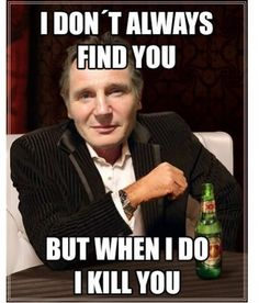I don't always find you, but when i do, i kill you. Liam Neeson. Taken.