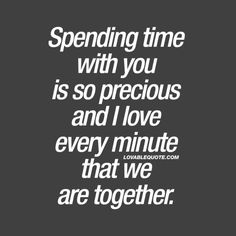 Spending time with you is so precious and I love every minute that we are together.