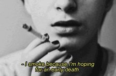 I smoke because I'm hoping for an early death