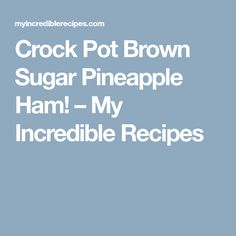 Crock Pot Brown Sugar Pineapple Ham! – My Incredible Recipes