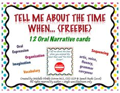 """""""Tell me about the time when ....""""  is a fun improv game that works on many aspects of speech and language skills.This FREE download includes 12 TMATTW cards to help target the following skills:* oral/written narrives* oral expression* sequencing* imagination* organization* vocabulary * carryover for artic, voice, fluency and grammarI'd LOVE to hear from you, and how you're using the cards for your students."""