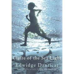 Claire of the Sea Light, Edwidge Danticat,  The bestselling author of The Farming of Bones and The Dew Breaker returns with her latest novel about a young, motherless girl from Haiti, and the harsh conditions in her seaside town.