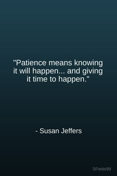 """""""Patience means knowing it will happen... and giving it time to happen."""" -Susan Jeffers.#motivation #inspiration #growth #personal #development #newyear #newyou #truth #learning #affirmation #quote #sfields99"""
