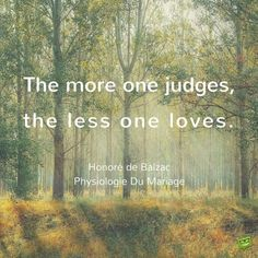 The more one judges, the less one loves. Honore de Balzac. Physiologie Du Mariage.